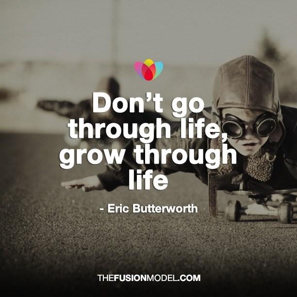 Don't go through life, grow through life - Eric Butterworth
